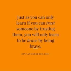 Just as you can only learn if you can trust someone by trusting them, you will only learn to be brave by being brave. (tinybuddha.com)